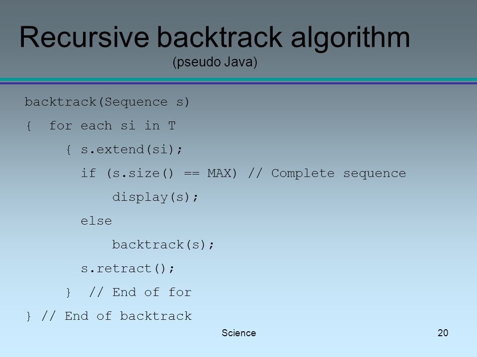 Science20 Recursive backtrack algorithm (pseudo Java) backtrack(Sequence s) { for each si in T { s.extend(si); if (s.size() == MAX) // Complete sequence display(s); else backtrack(s); s.retract(); } // End of for } // End of backtrack