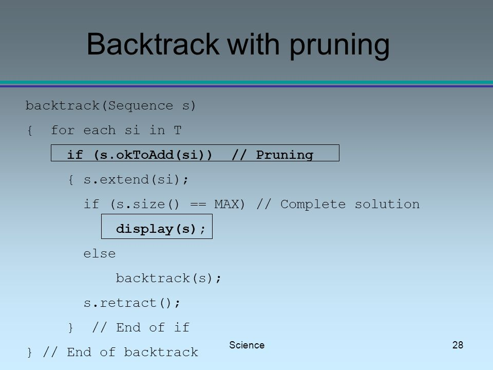 Science28 Backtrack with pruning backtrack(Sequence s) { for each si in T if (s.okToAdd(si)) // Pruning { s.extend(si); if (s.size() == MAX) // Complete solution display(s); else backtrack(s); s.retract(); } // End of if } // End of backtrack