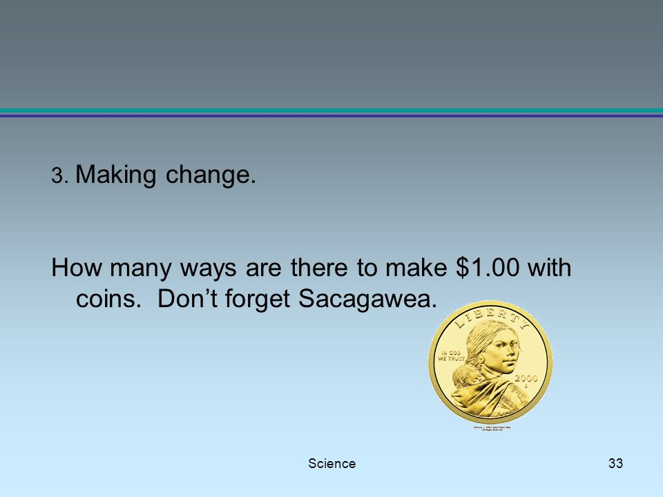 Science33 3. Making change. How many ways are there to make $1.00 with coins.