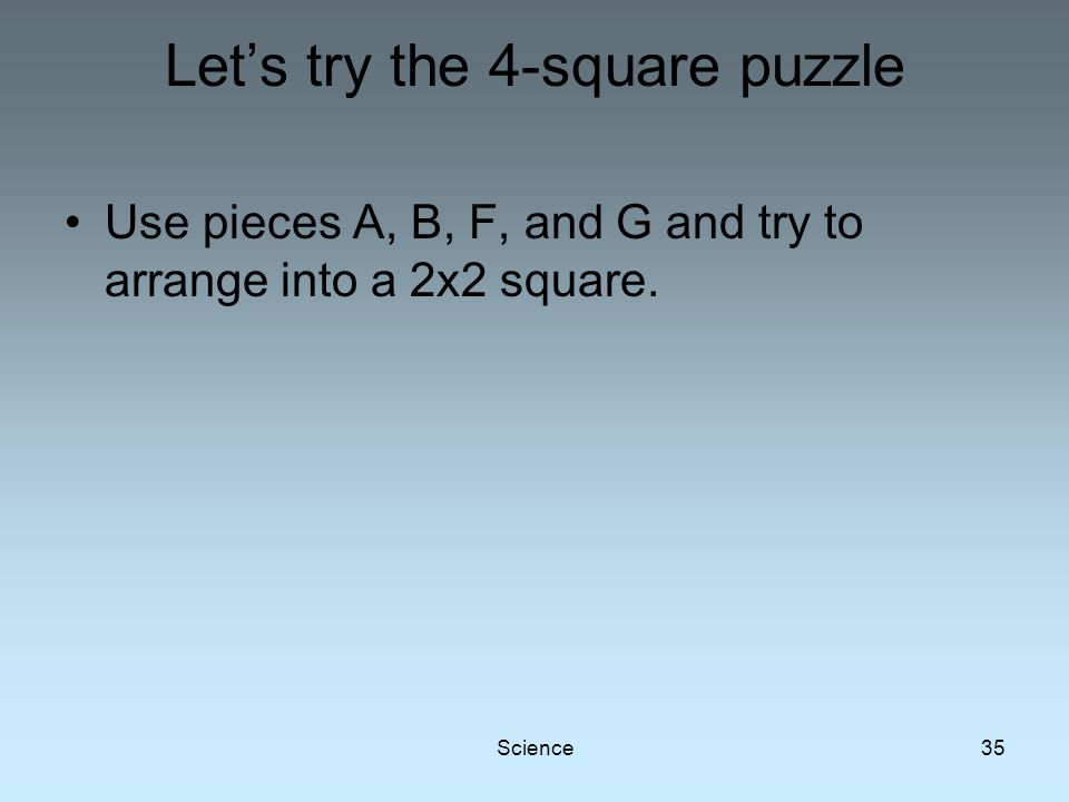 Science35 Let's try the 4-square puzzle Use pieces A, B, F, and G and try to arrange into a 2x2 square.