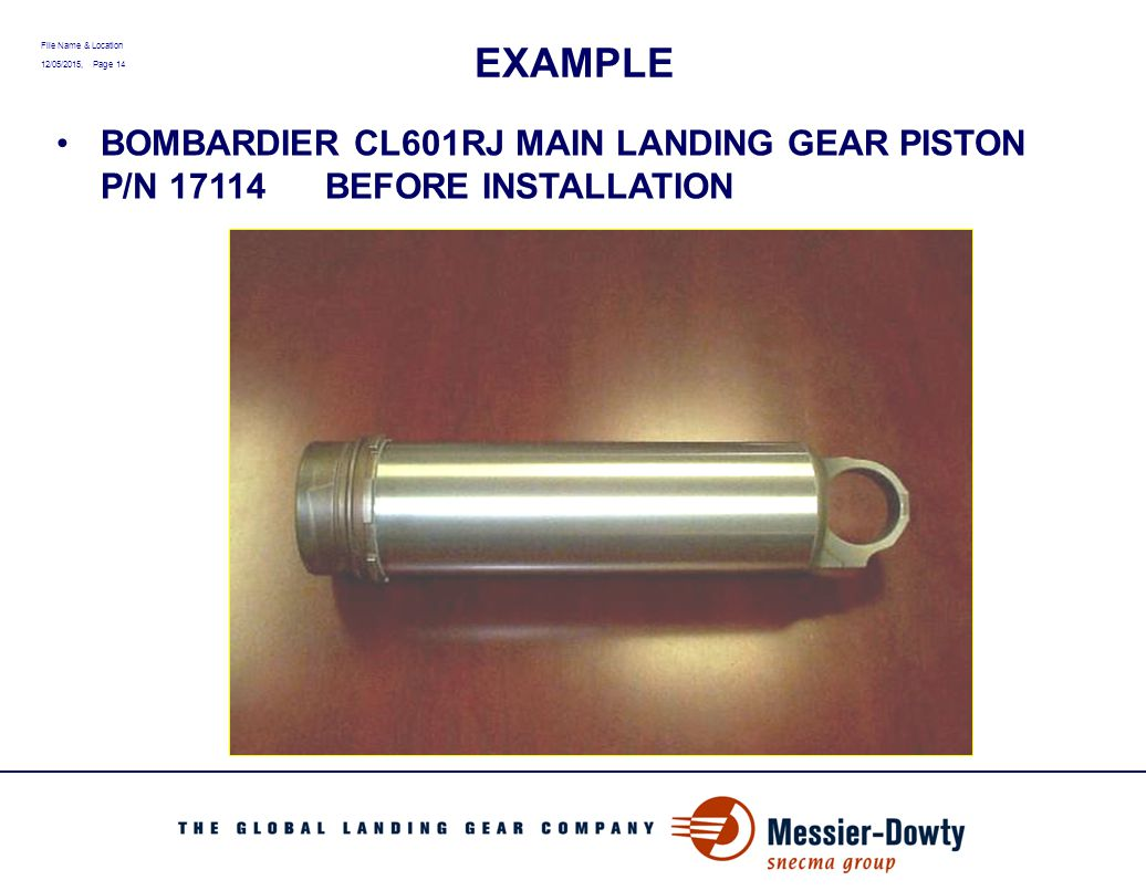 File Name & Location 12/05/2015, Page 14 EXAMPLE BOMBARDIER CL601RJ MAIN LANDING GEAR PISTON P/N 17114 BEFORE INSTALLATION