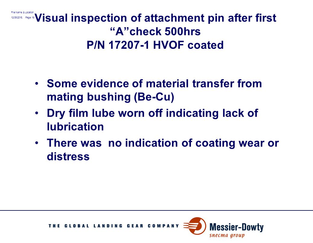 "File Name & Location 12/05/2015, Page 19 Visual inspection of attachment pin after first ""A""check 500hrs P/N 17207-1 HVOF coated Some evidence of mate"