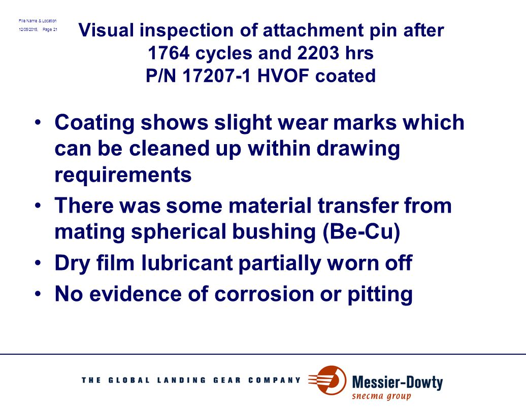 File Name & Location 12/05/2015, Page 21 Visual inspection of attachment pin after 1764 cycles and 2203 hrs P/N 17207-1 HVOF coated Coating shows slig