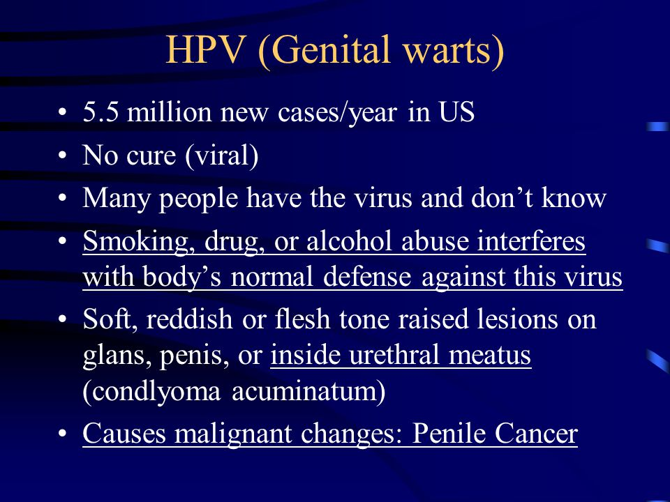 HPV (Genital warts) 5.5 million new cases/year in US No cure (viral) Many people have the virus and don't know Smoking, drug, or alcohol abuse interfe