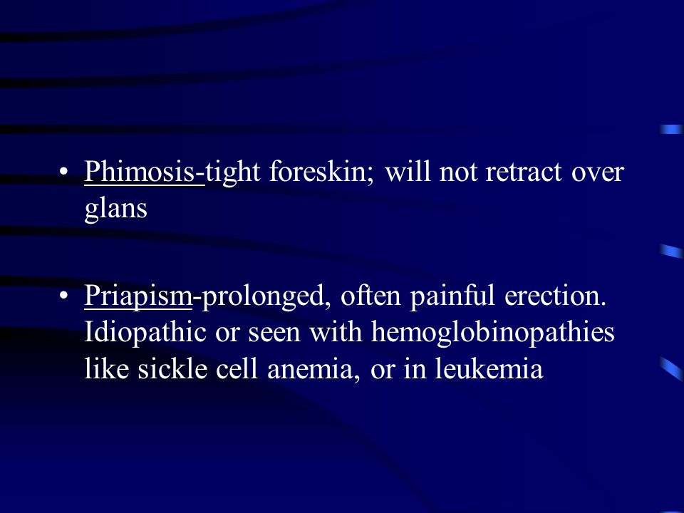 Phimosis-tight foreskin; will not retract over glans Priapism-prolonged, often painful erection. Idiopathic or seen with hemoglobinopathies like sickl
