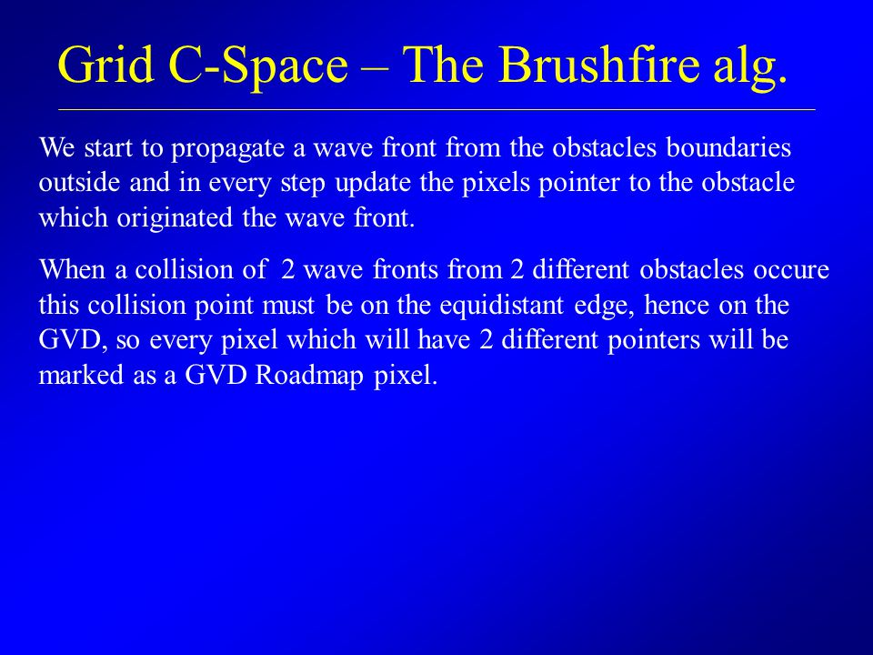 Grid C-Space – The Brushfire alg. We start to propagate a wave front from the obstacles boundaries outside and in every step update the pixels pointer