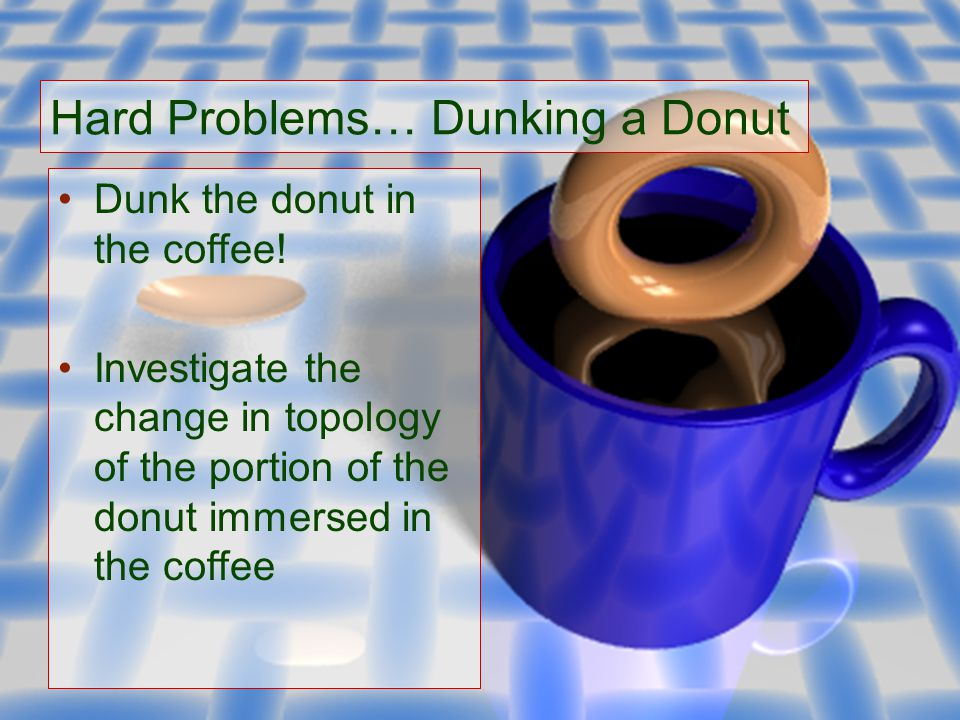 Hard Problems… Dunking a Donut Dunk the donut in the coffee.