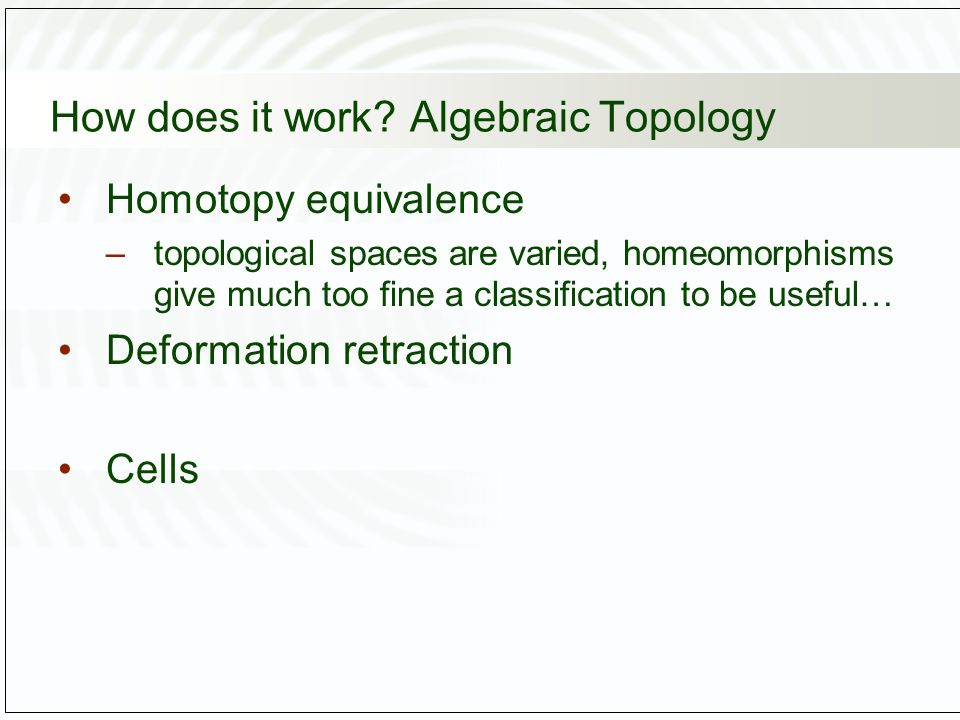 How does it work? Algebraic Topology Homotopy equivalence –topological spaces are varied, homeomorphisms give much too fine a classification to be use