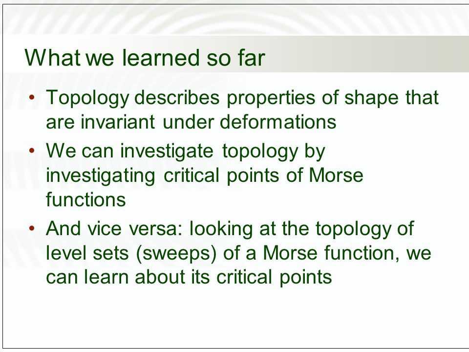 What we learned so far Topology describes properties of shape that are invariant under deformations We can investigate topology by investigating critical points of Morse functions And vice versa: looking at the topology of level sets (sweeps) of a Morse function, we can learn about its critical points