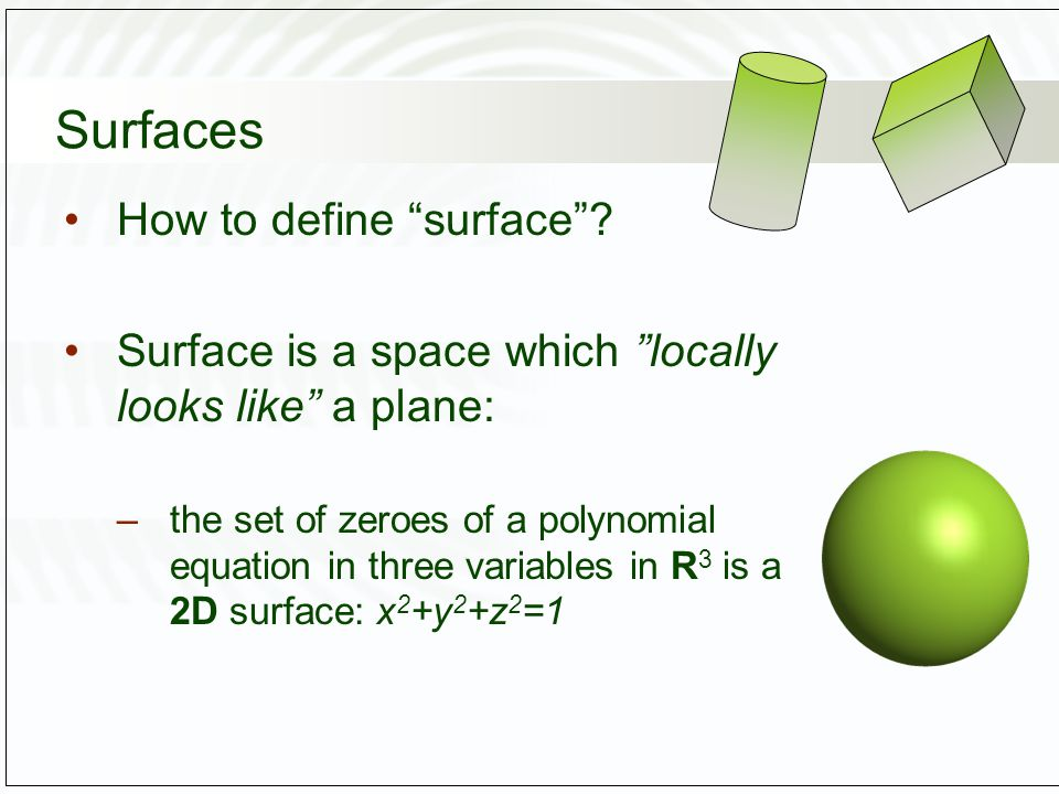 Surfaces and Manifolds An n-manifold is a topological space that locally looks like the Euclidian space R n –Topological space: set properties –Euclidian space: geometric/coordinates A sphere is a 2-manifold A circle is a 1-manifold