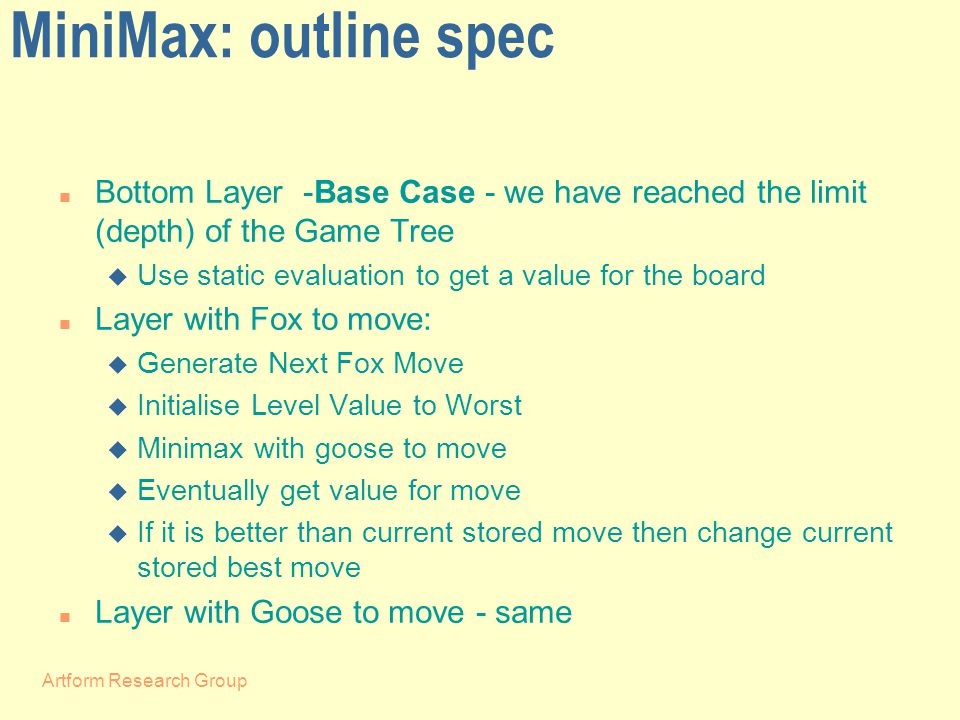 Artform Research Group MiniMax: outline spec n Bottom Layer -Base Case - we have reached the limit (depth) of the Game Tree u Use static evaluation to