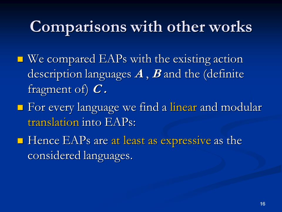 16 Comparisons with other works We compared EAPs with the existing action description languages A, B and the (definite fragment of) C.