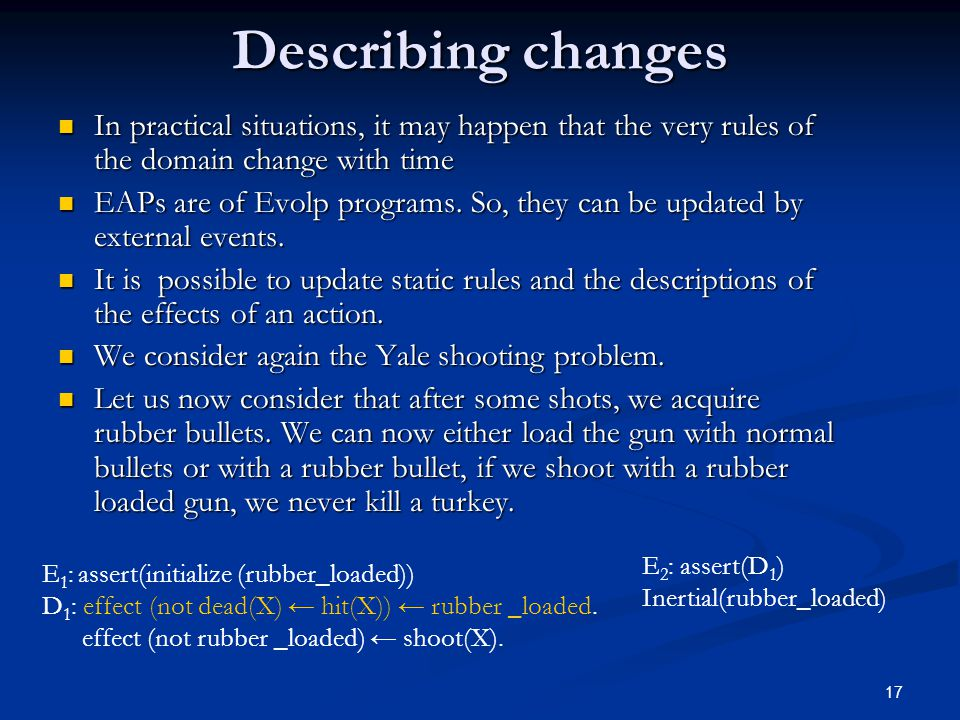 17 Describing changes In practical situations, it may happen that the very rules of the domain change with time In practical situations, it may happen that the very rules of the domain change with time EAPs are of Evolp programs.