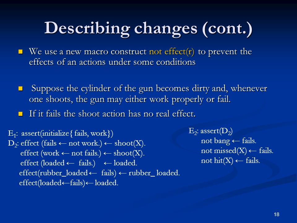 18 Describing changes (cont.) We use a new macro construct not effect(r) to prevent the effects of an actions under some conditions We use a new macro construct not effect(r) to prevent the effects of an actions under some conditions Suppose the cylinder of the gun becomes dirty and, whenever one shoots, the gun may either work properly or fail.