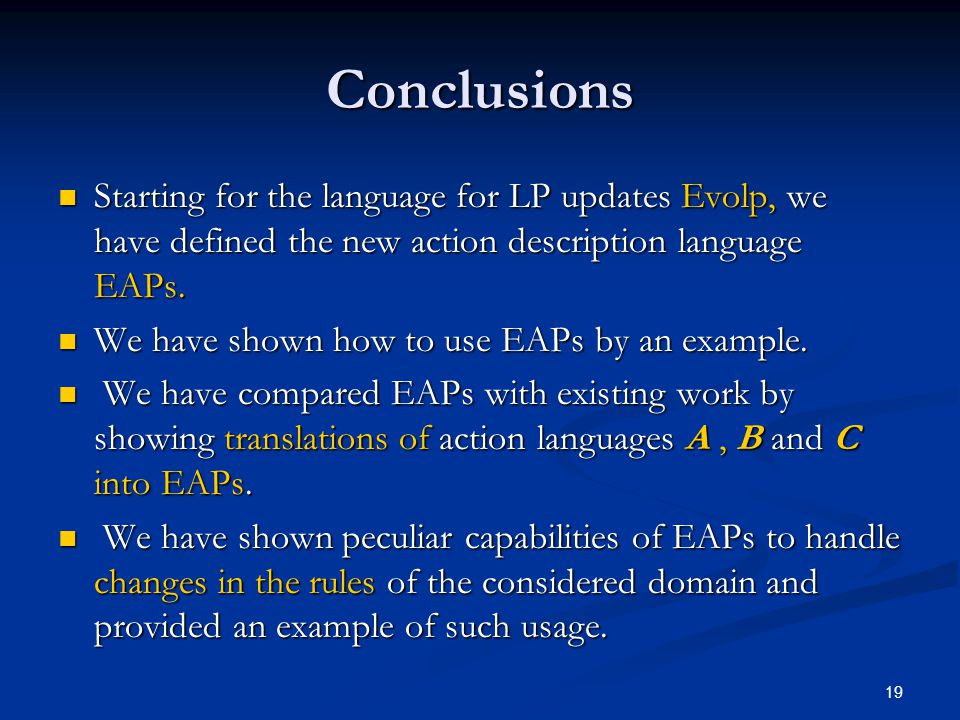 19 Conclusions Starting for the language for LP updates Evolp, we have defined the new action description language EAPs. Starting for the language for