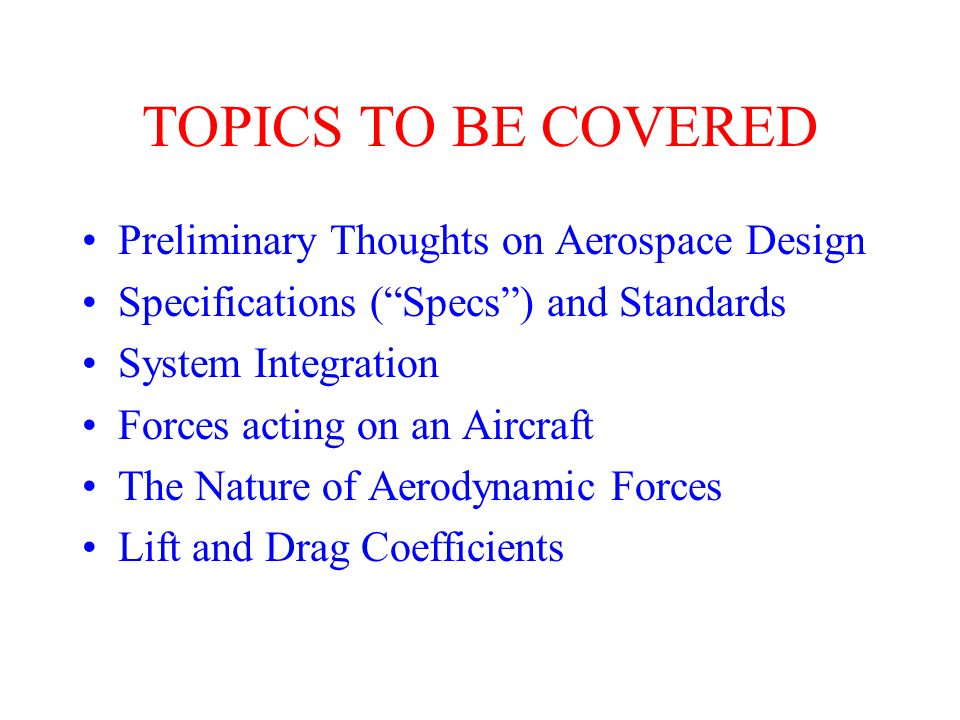 TOPICS PREVIOUSLY COVERED Roadmap of Disciplines English to S.I. units Common Aerospace Terminology Airplane Axes and Motion This information is available at: http://www.ae.gatech.edu/~lsankar/AE1350