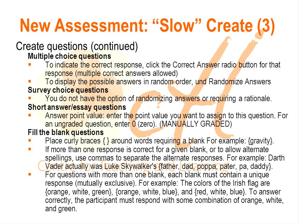 Create questions (continued) Multiple choice questions  To indicate the correct response, click the Correct Answer radio button for that response (multiple correct answers allowed)  To display the possible answers in random order, und Randomize Answers Survey choice questions  You do not have the option of randomizing answers or requiring a rationale.