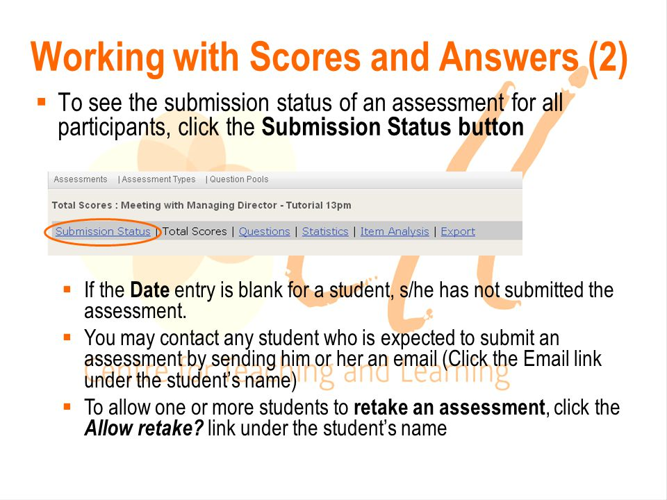 Working with Scores and Answers (2)  To see the submission status of an assessment for all participants, click the Submission Status button  If the Date entry is blank for a student, s/he has not submitted the assessment.