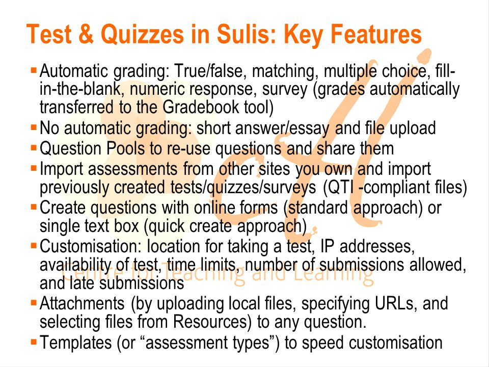 Test & Quizzes in Sulis: Key Features  Automatic grading: True/false, matching, multiple choice, fill- in-the-blank, numeric response, survey (grades automatically transferred to the Gradebook tool)  No automatic grading: short answer/essay and file upload  Question Pools to re-use questions and share them  Import assessments from other sites you own and import previously created tests/quizzes/surveys (QTI -compliant files)  Create questions with online forms (standard approach) or single text box (quick create approach)  Customisation: location for taking a test, IP addresses, availability of test, time limits, number of submissions allowed, and late submissions  Attachments (by uploading local files, specifying URLs, and selecting files from Resources) to any question.