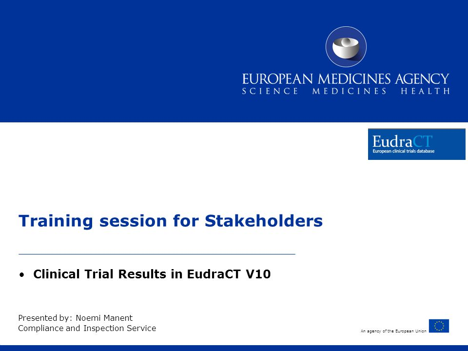 An agency of the European Union Training session for Stakeholders Clinical Trial Results in EudraCT V10 Presented by: Noemi Manent Compliance and Inspection Service
