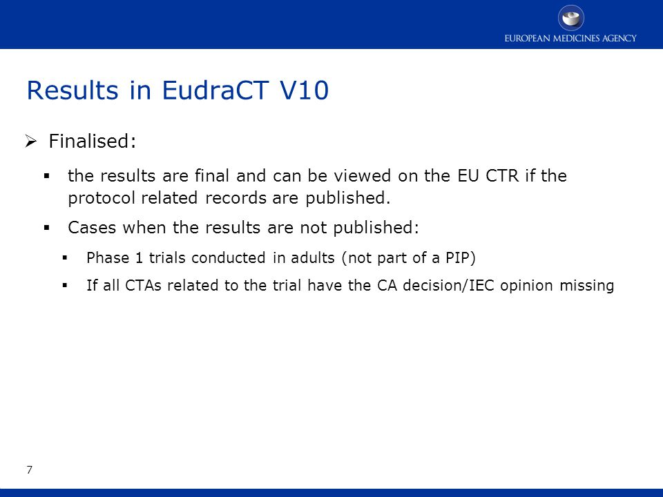 Results in EudraCT V10 The results can be presented as follows:  With an attachment only (PDF…): option reserved for old trials (that do not included paediatrics population) that have ended in the past on or before 21 July 2013  with structured data (with or without attachment):  trials that have ended after 21 July 2013 (less than a year before the finalisation of EudraCT)  Trials that include paediatric population (even if they have ended in the past) 8