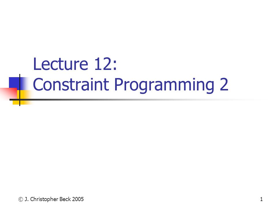 © J. Christopher Beck 20051 Lecture 12: Constraint Programming 2