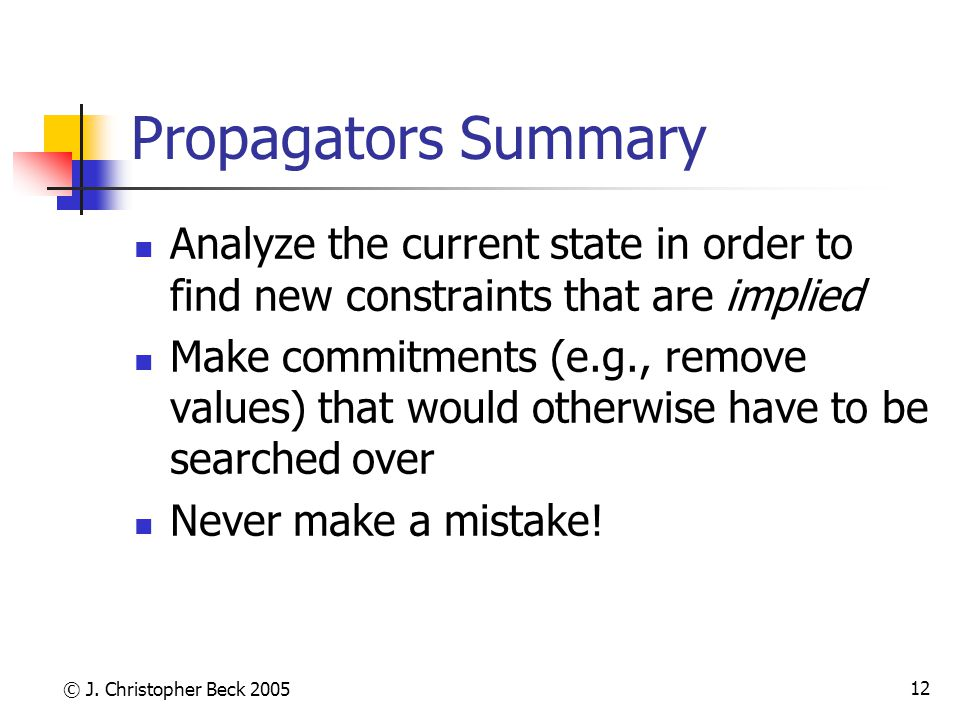 © J. Christopher Beck 2005 12 Propagators Summary Analyze the current state in order to find new constraints that are implied Make commitments (e.g.,