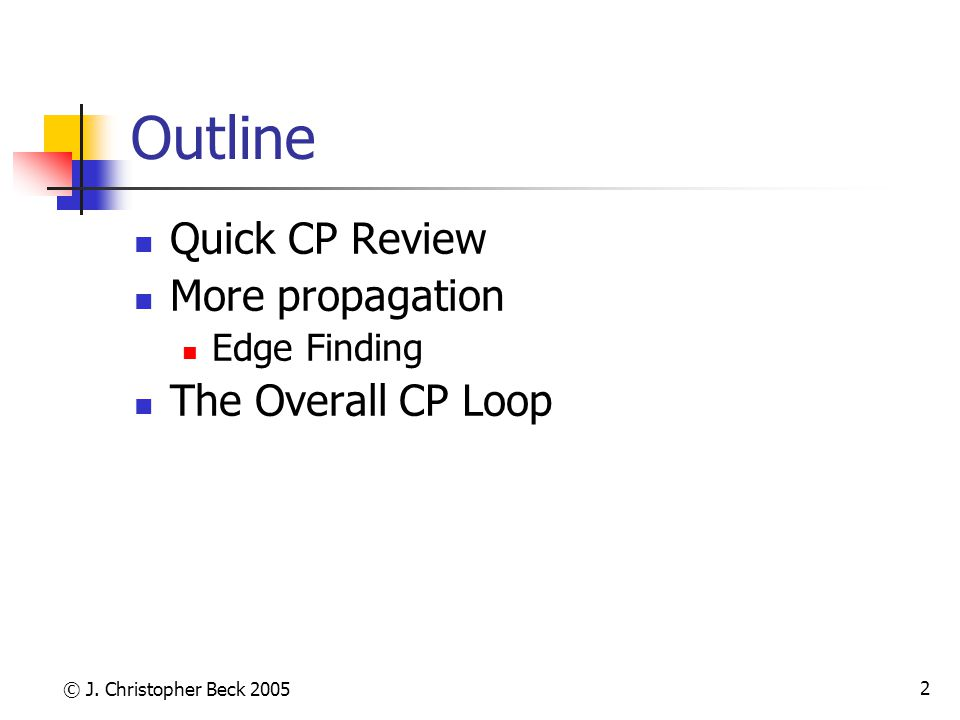 © J. Christopher Beck 2005 2 Outline Quick CP Review More propagation Edge Finding The Overall CP Loop