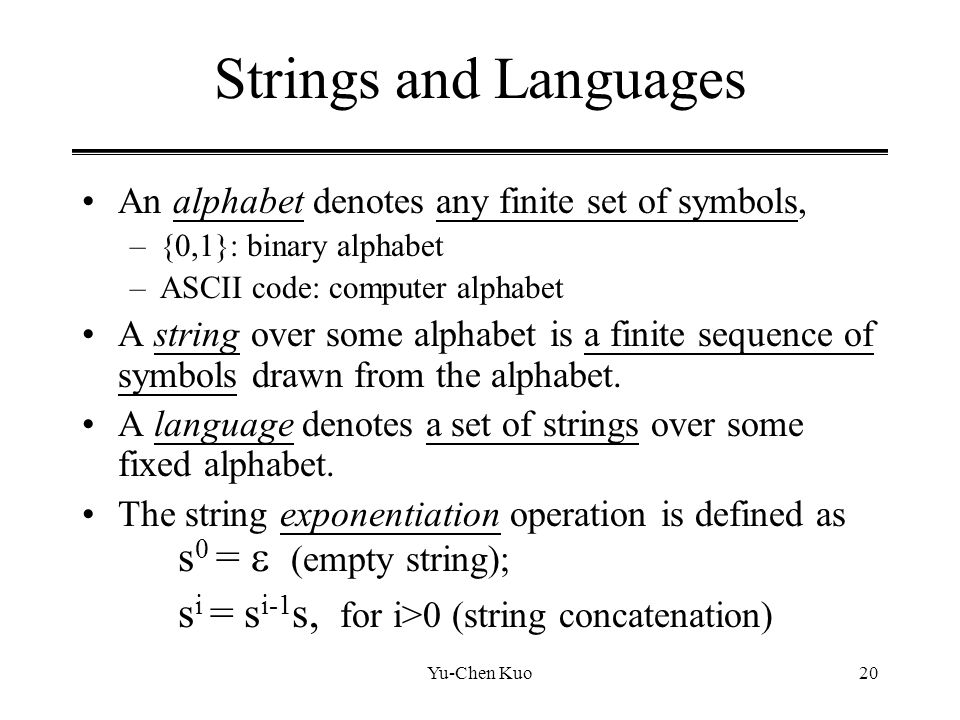 Yu-Chen Kuo20 Strings and Languages An alphabet denotes any finite set of symbols, –{0,1}: binary alphabet –ASCII code: computer alphabet A string ove