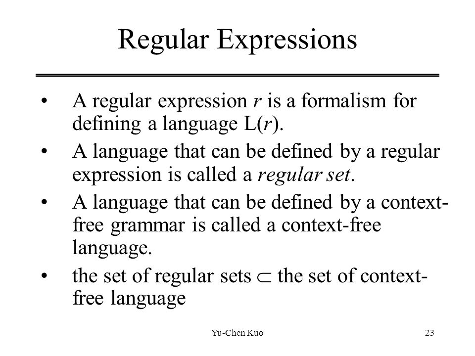 Yu-Chen Kuo23 Regular Expressions A regular expression r is a formalism for defining a language L(r). A language that can be defined by a regular expr