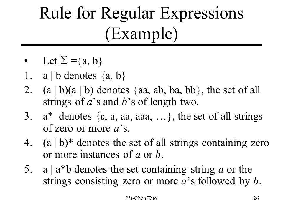 Yu-Chen Kuo26 Rule for Regular Expressions (Example) Let  ={a, b} 1.a | b denotes {a, b} 2.(a | b)(a | b) denotes {aa, ab, ba, bb}, the set of all st