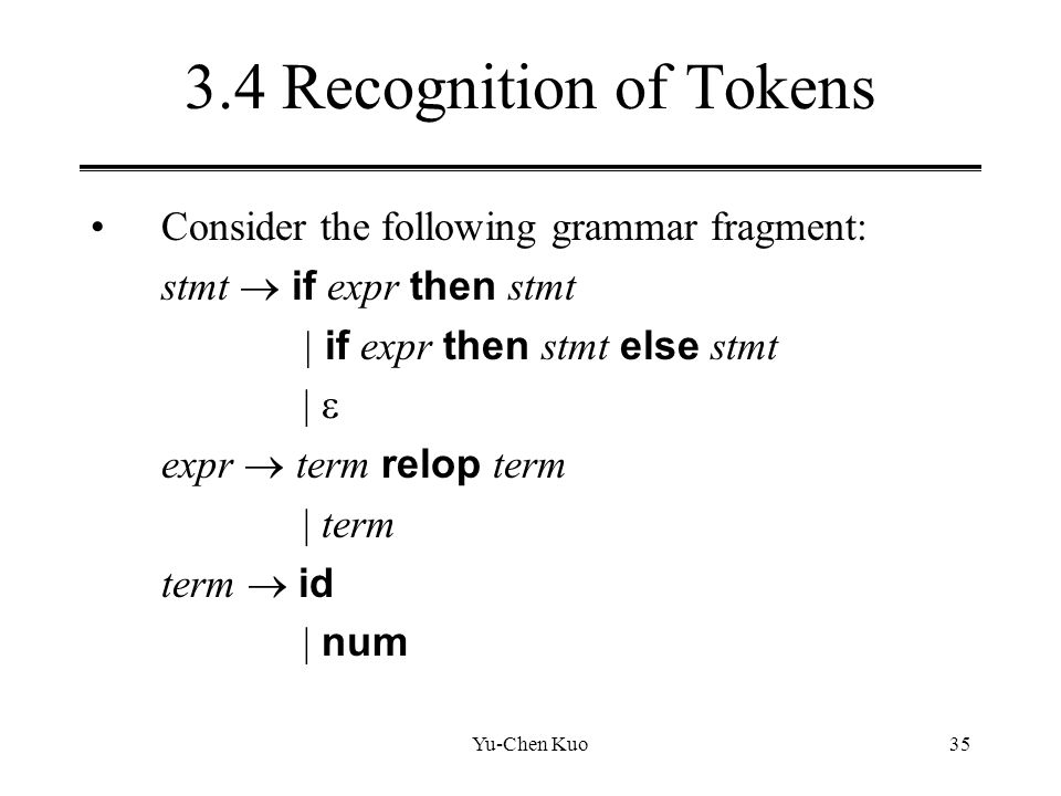 Yu-Chen Kuo35 3.4 Recognition of Tokens Consider the following grammar fragment: stmt  if expr then stmt | if expr then stmt else stmt |  expr  ter