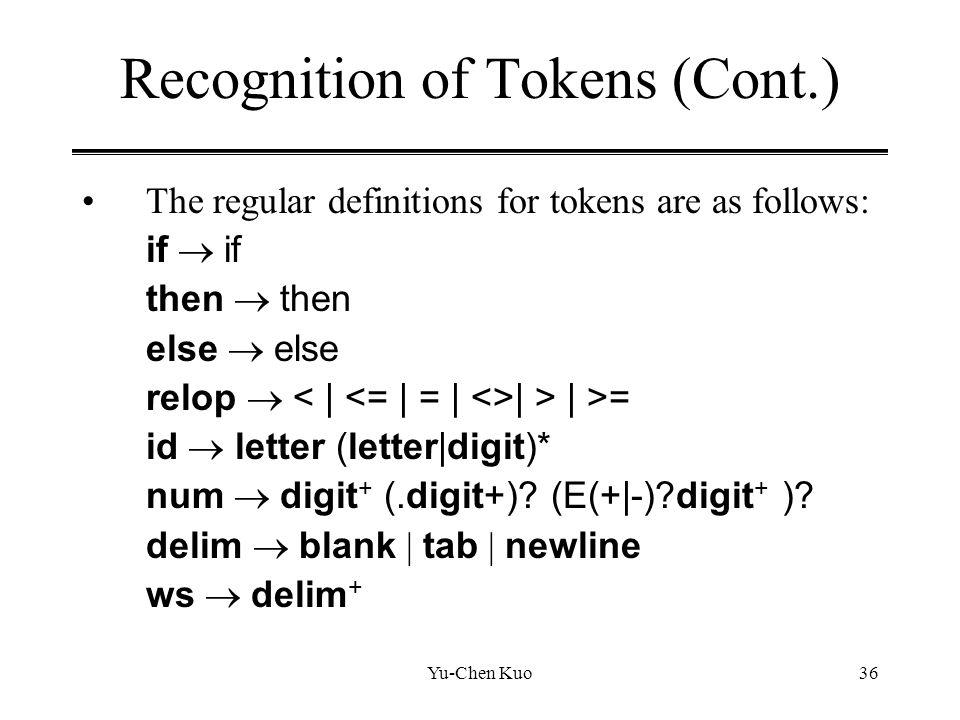 Yu-Chen Kuo36 Recognition of Tokens (Cont.) The regular definitions for tokens are as follows: if  if then  then else  else relop  | > | >= id  l