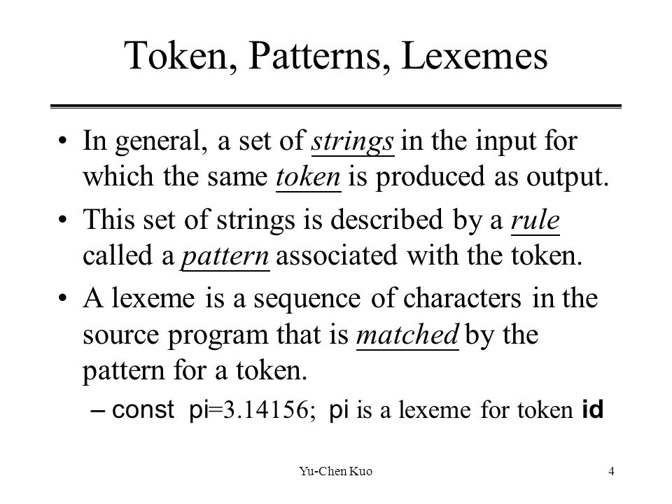 Yu-Chen Kuo4 Token, Patterns, Lexemes In general, a set of strings in the input for which the same token is produced as output. This set of strings is