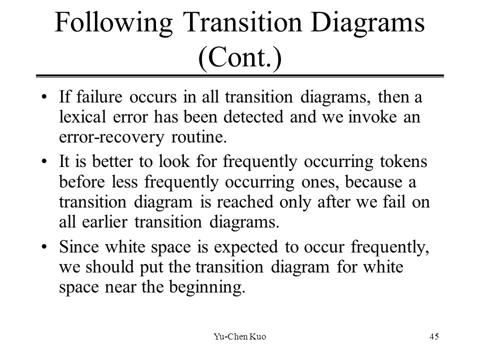 Yu-Chen Kuo45 Following Transition Diagrams (Cont.) If failure occurs in all transition diagrams, then a lexical error has been detected and we invoke
