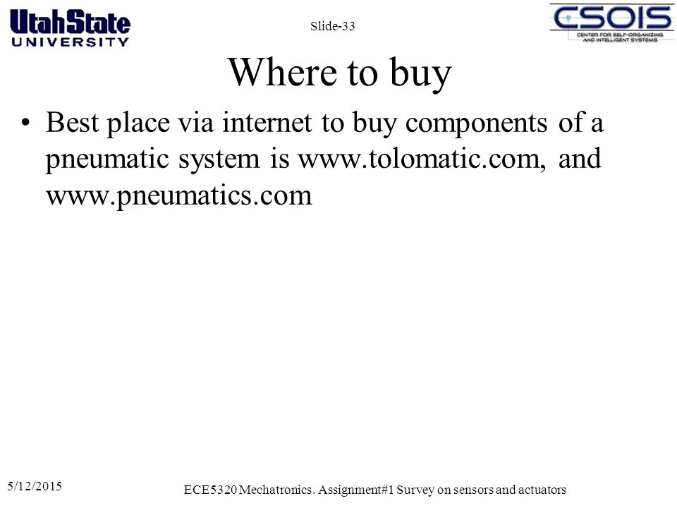 Where to buy Best place via internet to buy components of a pneumatic system is www.tolomatic.com, and www.pneumatics.com 5/12/2015 ECE5320 Mechatronics.