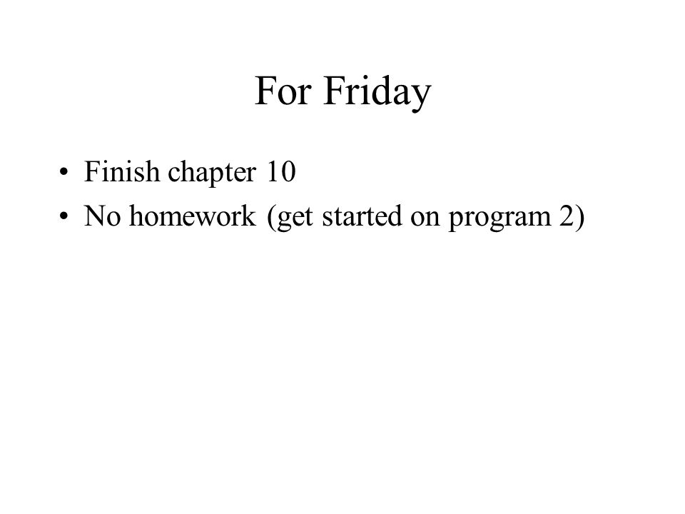 For Friday Finish chapter 10 No homework (get started on program 2)
