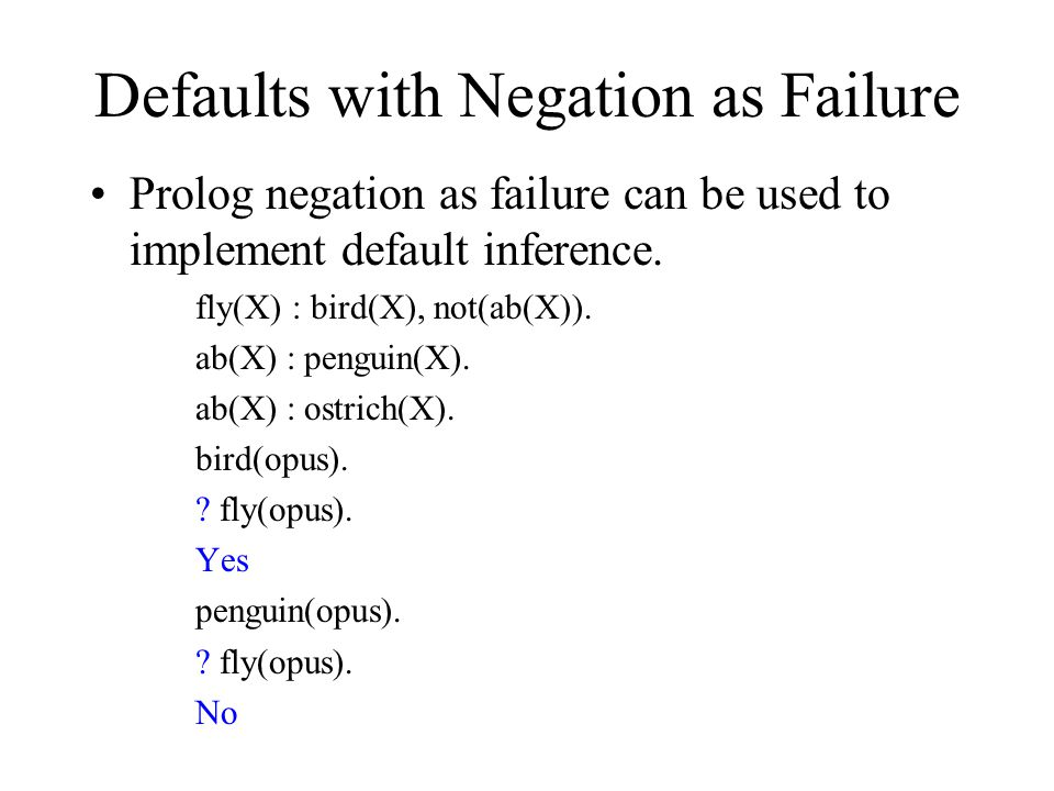 Defaults with Negation as Failure Prolog negation as failure can be used to implement default inference.
