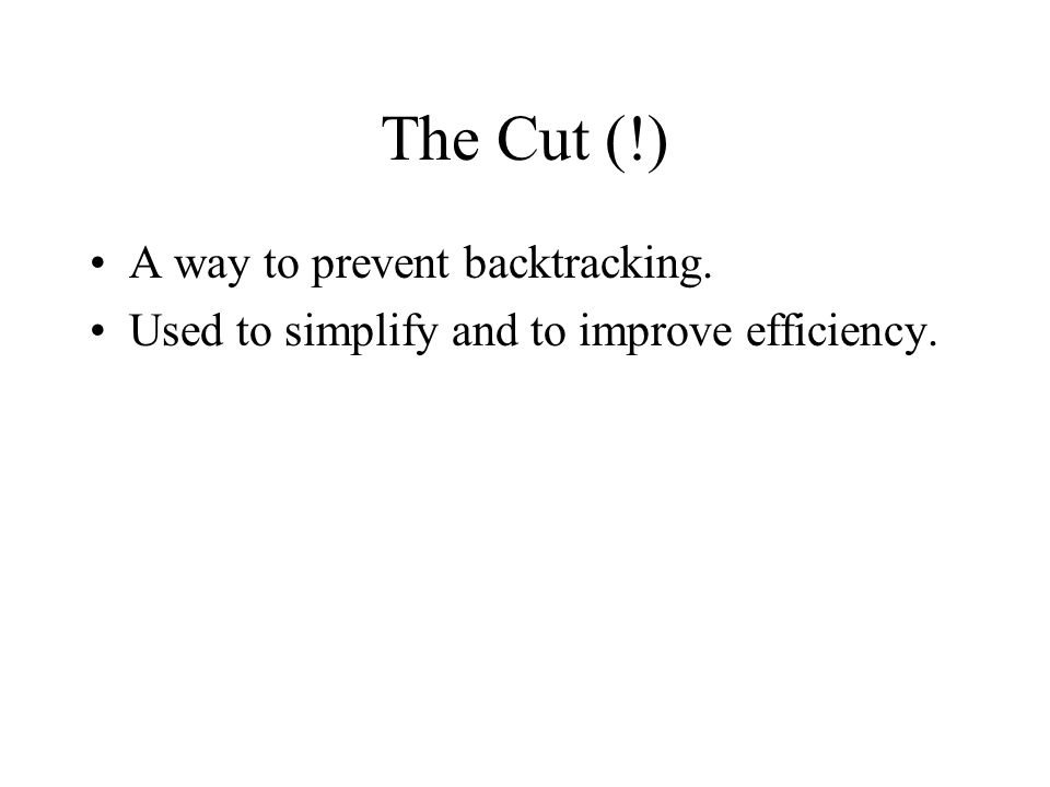 The Cut (!) A way to prevent backtracking. Used to simplify and to improve efficiency.