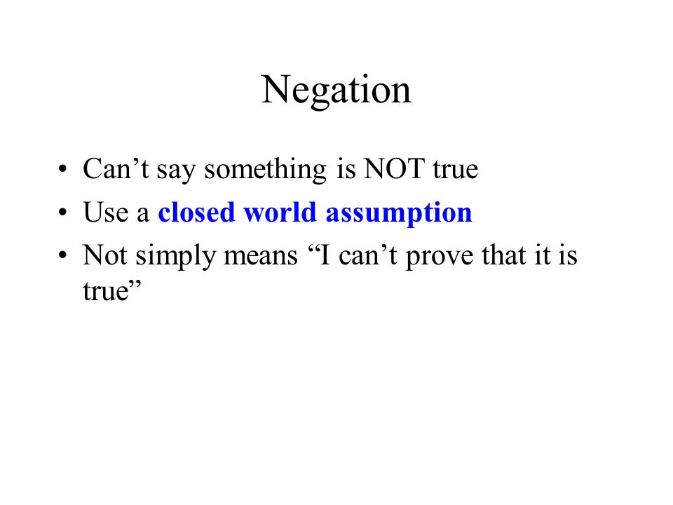 Negation Can't say something is NOT true Use a closed world assumption Not simply means I can't prove that it is true