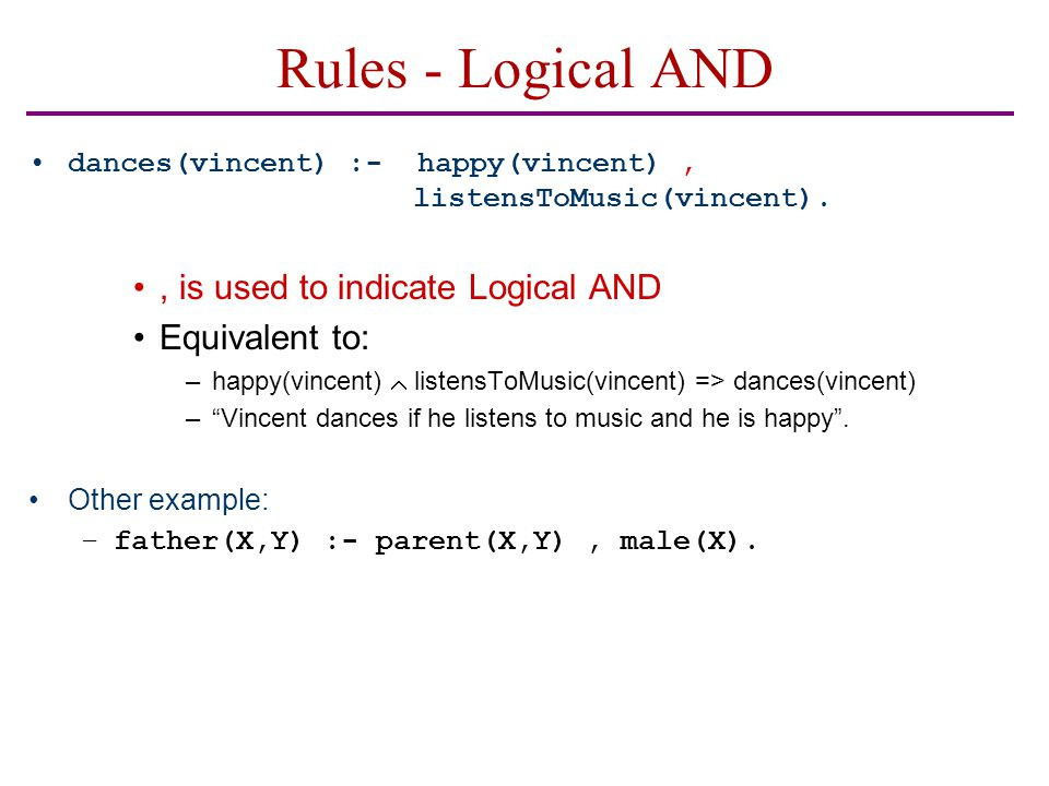 Rules - Logical AND dances(vincent) :- happy(vincent), listensToMusic(vincent)., is used to indicate Logical AND Equivalent to: –happy(vincent)  list