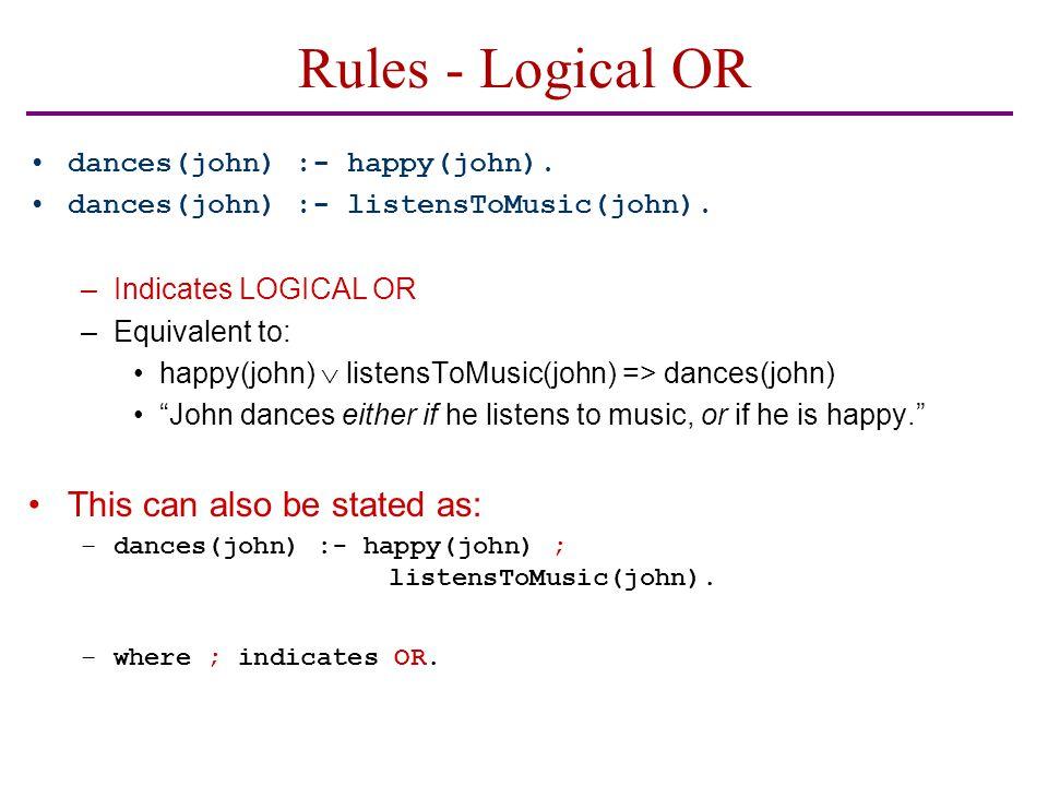 Rules - Logical OR dances(john) :- happy(john). dances(john) :- listensToMusic(john).