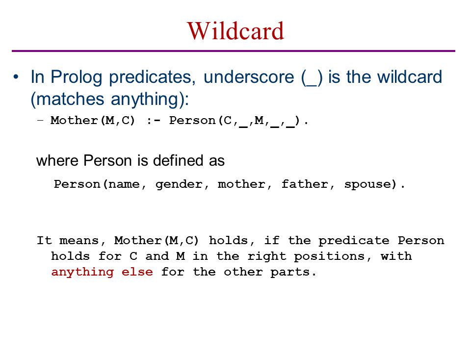 Wildcard In Prolog predicates, underscore (_) is the wildcard (matches anything): –Mother(M,C) :- Person(C,_,M,_,_). where Person is defined as Person