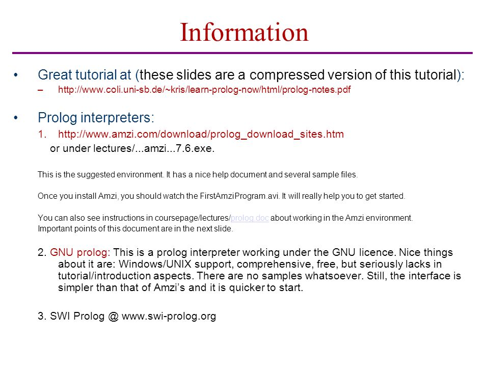 Information Great tutorial at (these slides are a compressed version of this tutorial): –http://www.coli.uni-sb.de/~kris/learn-prolog-now/html/prolog-