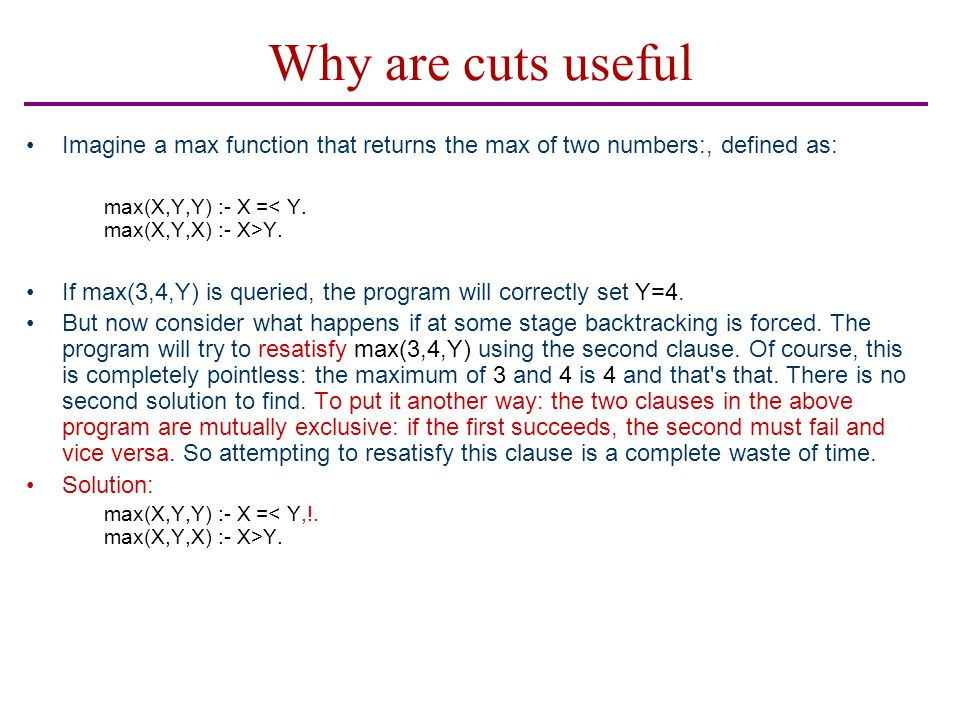 Why are cuts useful Imagine a max function that returns the max of two numbers:, defined as: max(X,Y,Y) :- X = Y. If max(3,4,Y) is queried, the progra