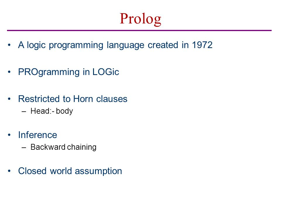 Prolog A logic programming language created in 1972 PROgramming in LOGic Restricted to Horn clauses –Head:- body Inference –Backward chaining Closed w