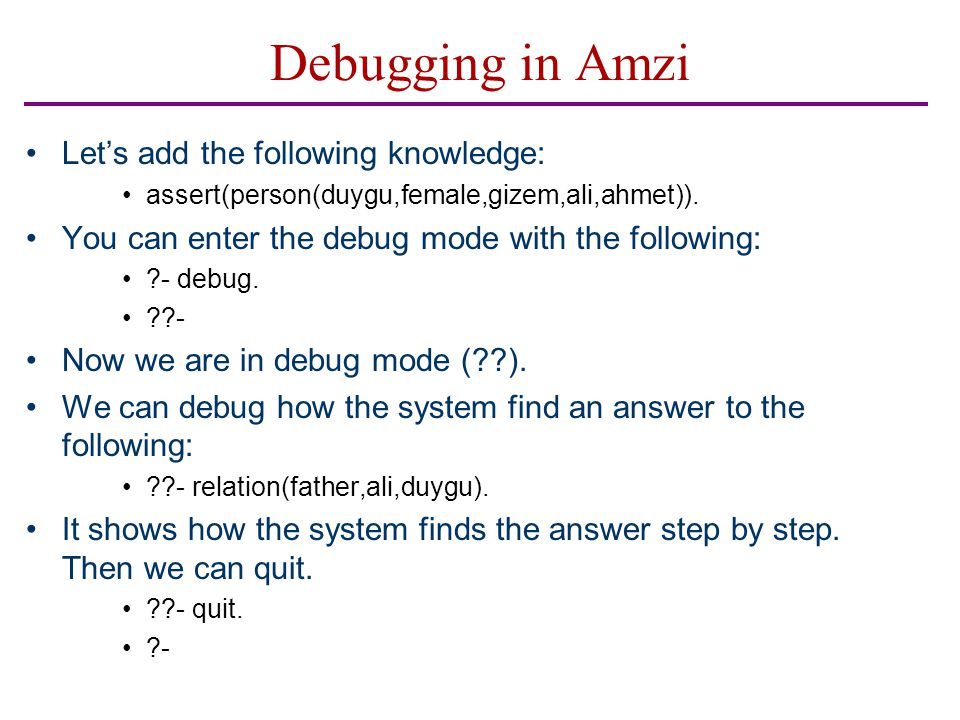 Debugging in Amzi Let's add the following knowledge: assert(person(duygu,female,gizem,ali,ahmet)). You can enter the debug mode with the following: ?-