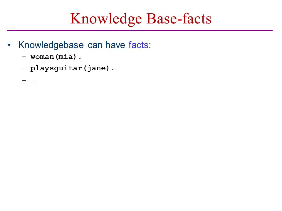 Knowledge Base-facts Knowledgebase can have facts: –woman(mia). –playsguitar(jane). –...