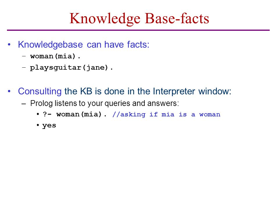 Knowledge Base-facts Knowledgebase can have facts: –woman(mia). –playsguitar(jane). Consulting the KB is done in the Interpreter window: –Prolog liste