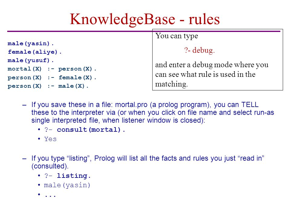 KnowledgeBase - rules male(yasin). female(aliye). male(yusuf). mortal(X) :- person(X). person(X) :- female(X). person(X) :- male(X). –If you save thes